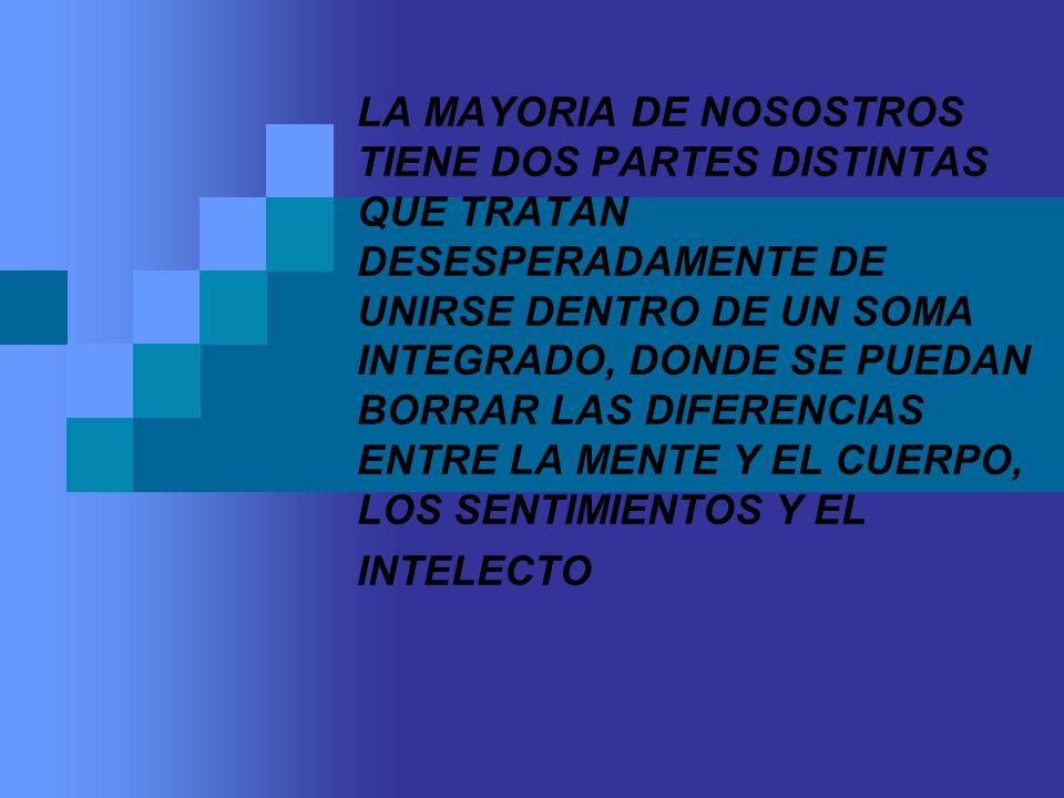LA MAYORIA DE NOSOSTROS TIENE DOS PARTES DISTINTAS QUE TRATAN DESESPERADAMENTE DE UNIRSE DENTRO DE UN SOMA INTEGRADO, DONDE SE PUEDAN BORRAR LAS DIFERENCIAS ENTRE LA MENTE Y EL CUERPO, LOS SENTIMIENTOS Y EL INTELECTO