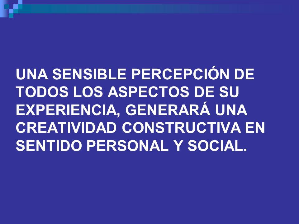 UNA SENSIBLE PERCEPCIÓN DE TODOS LOS ASPECTOS DE SU EXPERIENCIA, GENERARÁ UNA CREATIVIDAD CONSTRUCTIVA EN SENTIDO PERSONAL Y SOCIAL.