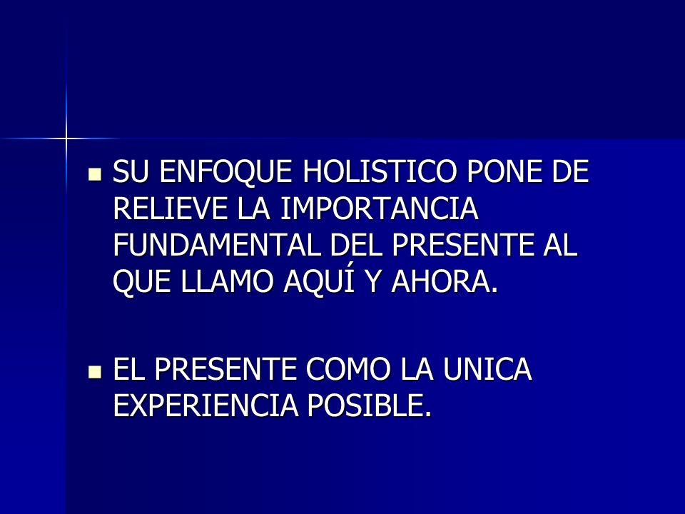 SU ENFOQUE HOLISTICO PONE DE RELIEVE LA IMPORTANCIA FUNDAMENTAL DEL PRESENTE AL QUE LLAMO AQUÍ Y AHORA.