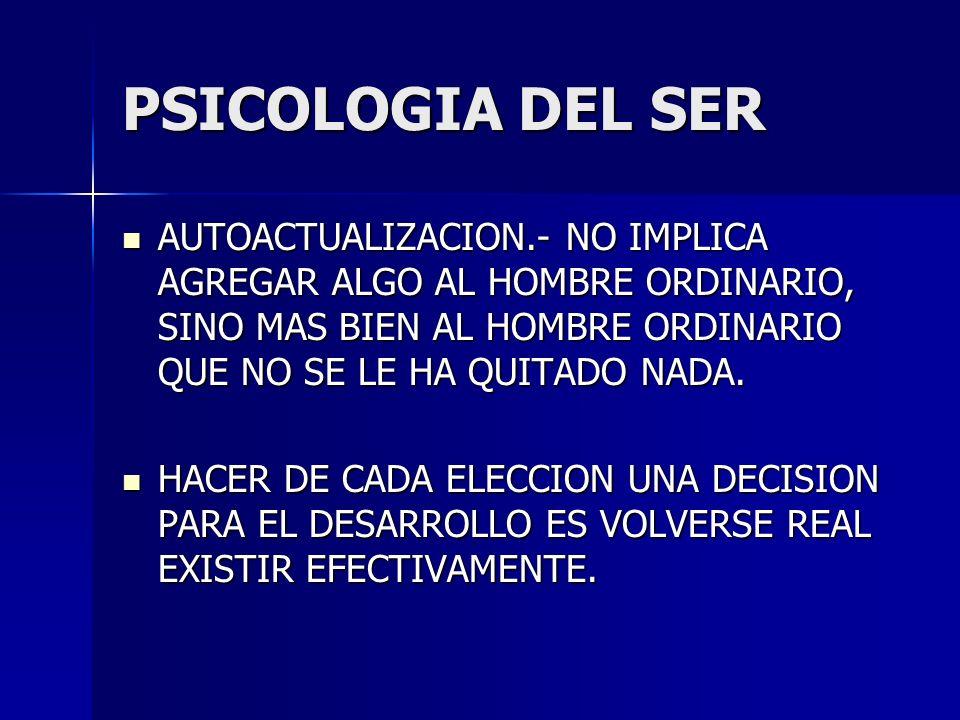 PSICOLOGIA DEL SER AUTOACTUALIZACION.- NO IMPLICA AGREGAR ALGO AL HOMBRE ORDINARIO, SINO MAS BIEN AL HOMBRE ORDINARIO QUE NO SE LE HA QUITADO NADA.
