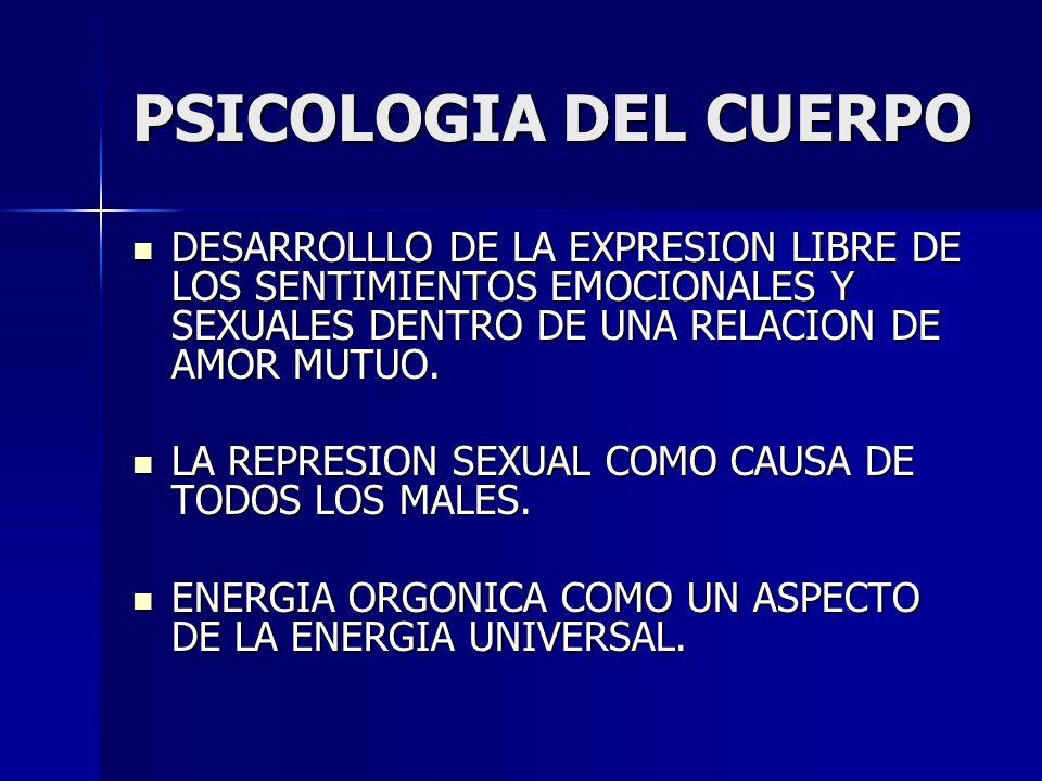 PSICOLOGIA DEL CUERPO DESARROLLLO DE LA EXPRESION LIBRE DE LOS SENTIMIENTOS EMOCIONALES Y SEXUALES DENTRO DE UNA RELACION DE AMOR MUTUO.