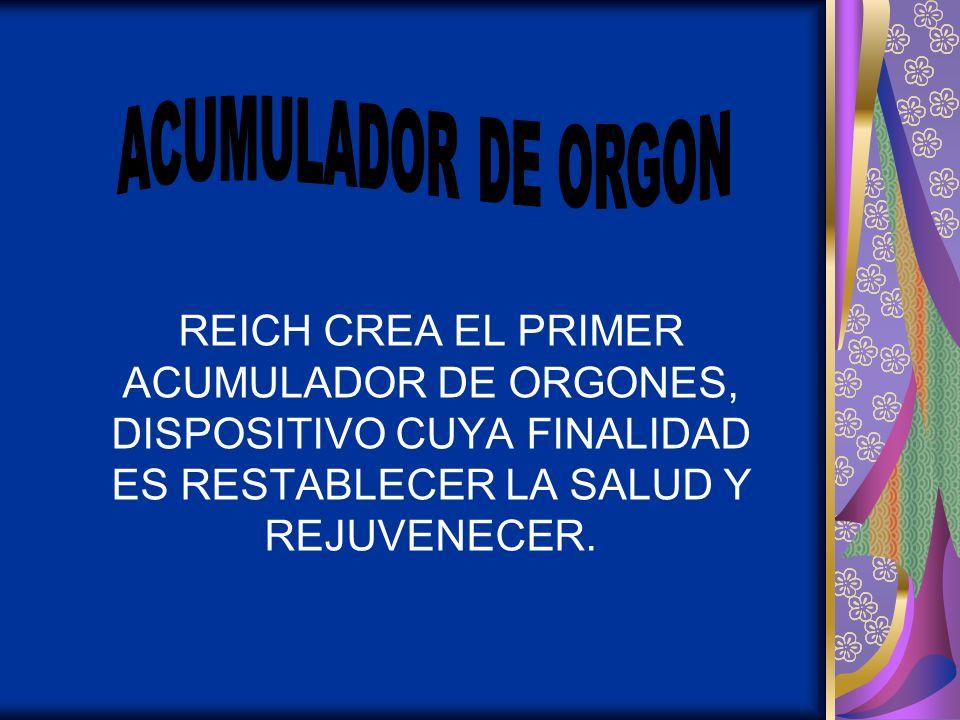 ACUMULADOR DE ORGON REICH CREA EL PRIMER ACUMULADOR DE ORGONES, DISPOSITIVO CUYA FINALIDAD ES RESTABLECER LA SALUD Y REJUVENECER.
