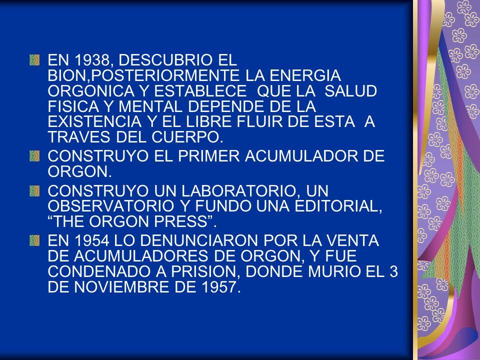 EN 1938, DESCUBRIO EL BION,POSTERIORMENTE LA ENERGIA ORGONICA Y ESTABLECE QUE LA SALUD FISICA Y MENTAL DEPENDE DE LA EXISTENCIA Y EL LIBRE FLUIR DE ESTA A TRAVES DEL CUERPO.