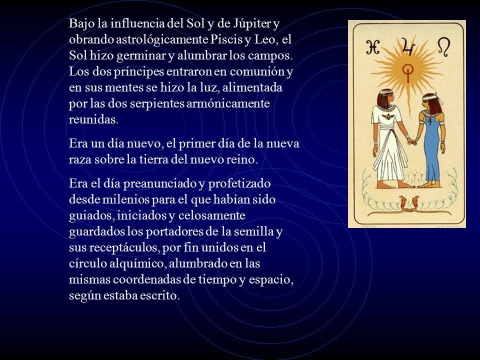 Bajo la influencia del Sol y de Júpiter y obrando astrológicamente Piscis y Leo, el Sol hizo germinar y alumbrar los campos. Los dos príncipes entraron en comunión y en sus mentes se hizo la luz, alimentada por las dos serpientes armónicamente reunidas.