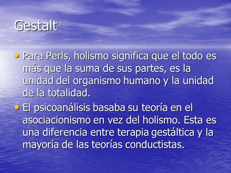 GestaltPara Perls, holismo significa que el todo es más que la suma de sus partes, es la unidad del organismo humano y la unidad de la totalidad.