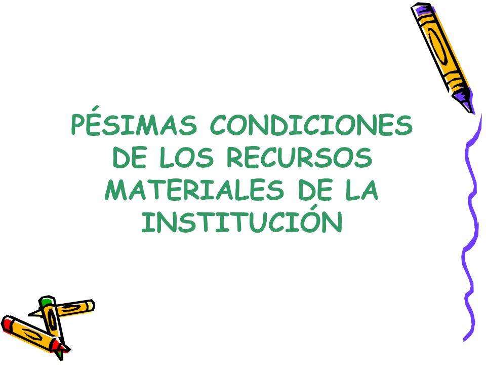 PÉSIMAS CONDICIONES DE LOS RECURSOS MATERIALES DE LA INSTITUCIÓN