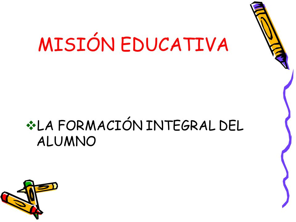 MISIÓN EDUCATIVA LA FORMACIÓN INTEGRAL DEL ALUMNO