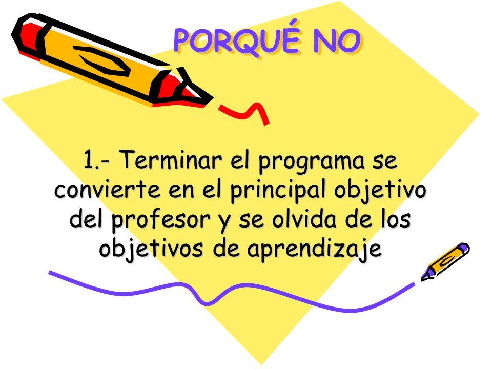 PORQUÉ NO 1.- Terminar el programa se convierte en el principal objetivo del profesor y se olvida de los objetivos de aprendizaje.