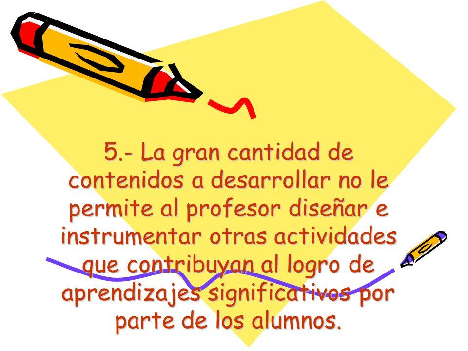 5.- La gran cantidad de contenidos a desarrollar no le permite al profesor diseñar e instrumentar otras actividades que contribuyan al logro de aprendizajes significativos por parte de los alumnos.