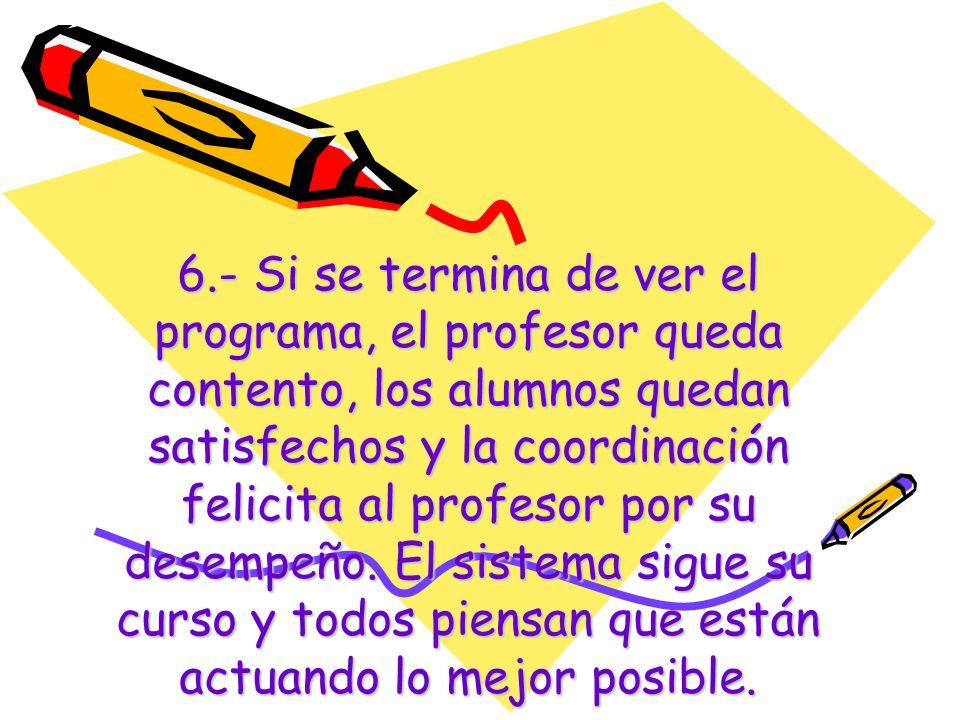 6.- Si se termina de ver el programa, el profesor queda contento, los alumnos quedan satisfechos y la coordinación felicita al profesor por su desempeño.