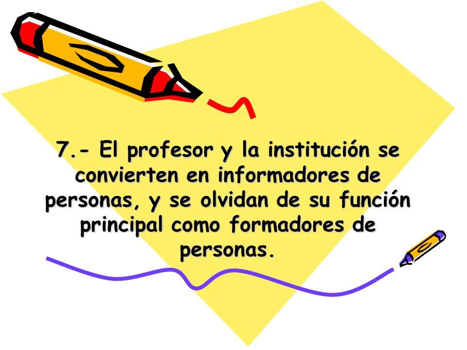 7.- El profesor y la institución se convierten en informadores de personas, y se olvidan de su función principal como formadores de personas.