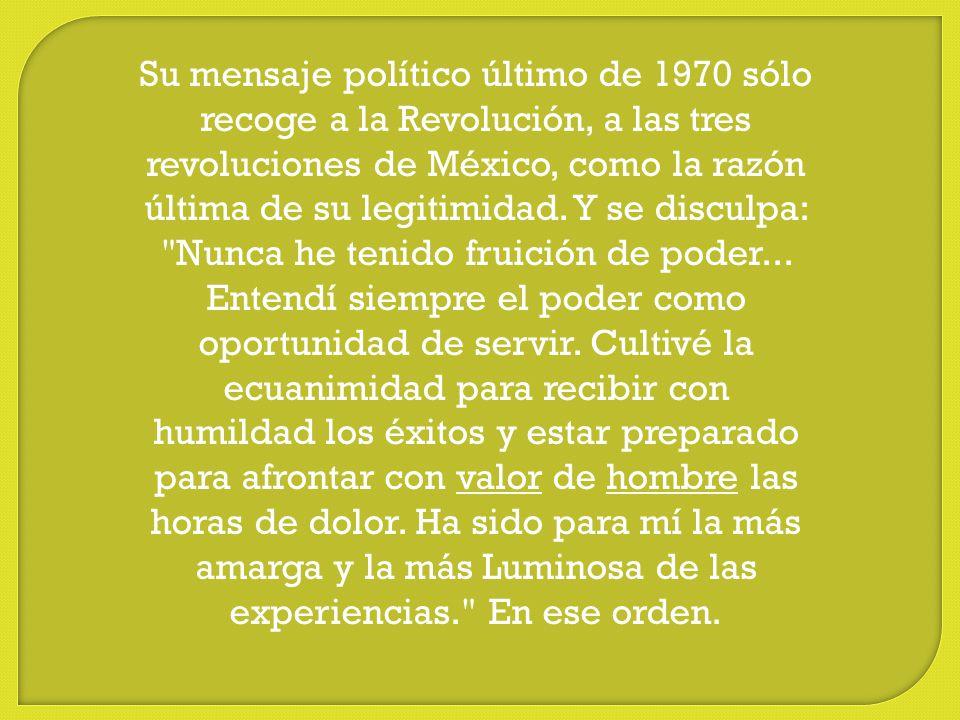 Su mensaje político último de 1970 sólo recoge a la Revolución, a las tres revoluciones de México, como la razón última de su legitimidad.