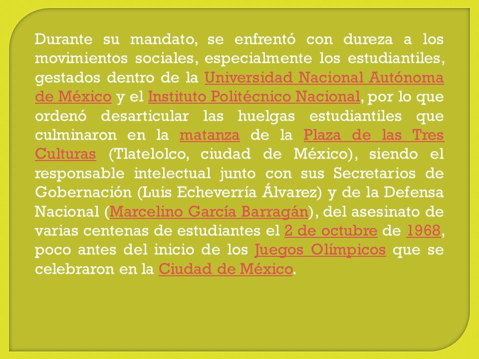 Durante su mandato, se enfrentó con dureza a los movimientos sociales, especialmente los estudiantiles, gestados dentro de la Universidad Nacional Autónoma de México y el Instituto Politécnico Nacional, por lo que ordenó desarticular las huelgas estudiantiles que culminaron en la matanza de la Plaza de las Tres Culturas (Tlatelolco, ciudad de México), siendo el responsable intelectual junto con sus Secretarios de Gobernación (Luis Echeverría Álvarez) y de la Defensa Nacional (Marcelino García Barragán), del asesinato de varias centenas de estudiantes el 2 de octubre de 1968, poco antes del inicio de los Juegos Olímpicos que se celebraron en la Ciudad de México.
