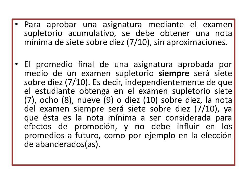 Para aprobar una asignatura mediante el examen supletorio acumulativo, se debe obtener una nota mínima de siete sobre diez (7/10), sin aproximaciones.