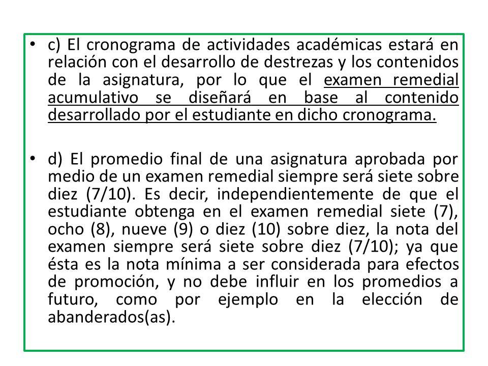 c) El cronograma de actividades académicas estará en relación con el desarrollo de destrezas y los contenidos de la asignatura, por lo que el examen remedial acumulativo se diseñará en base al contenido desarrollado por el estudiante en dicho cronograma.