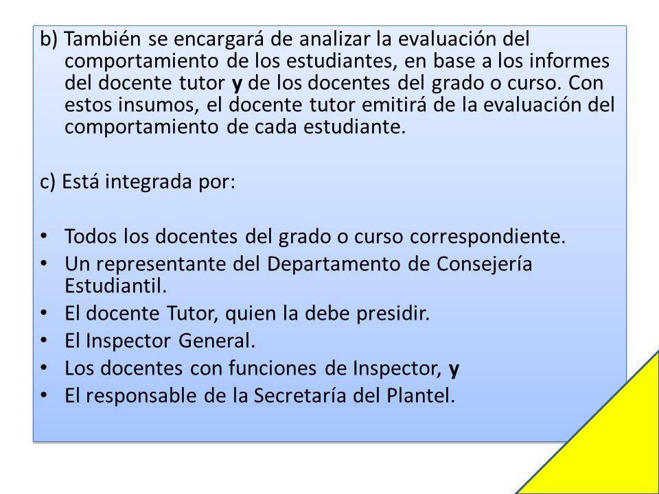 b) También se encargará de analizar la evaluación del comportamiento de los estudiantes, en base a los informes del docente tutor y de los docentes del grado o curso. Con estos insumos, el docente tutor emitirá de la evaluación del comportamiento de cada estudiante.