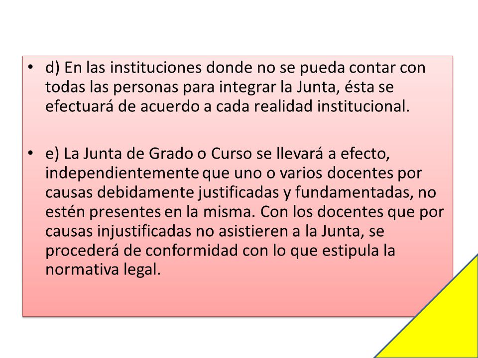 d) En las instituciones donde no se pueda contar con todas las personas para integrar la Junta, ésta se efectuará de acuerdo a cada realidad institucional.