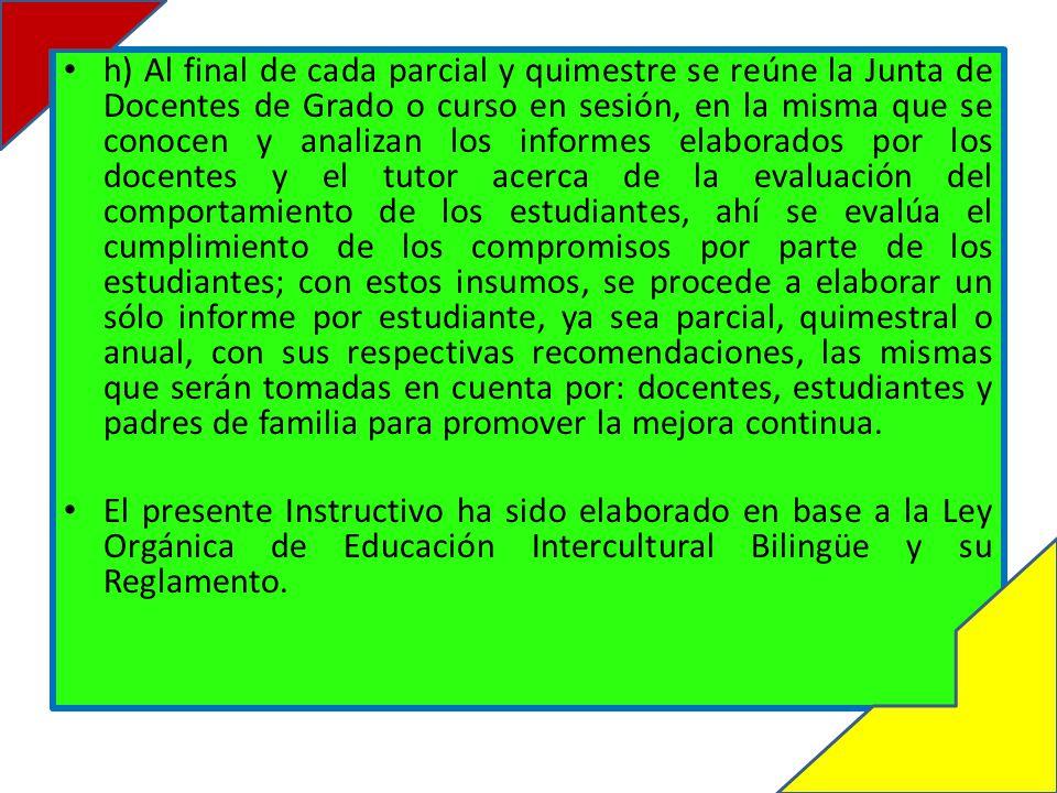 h) Al final de cada parcial y quimestre se reúne la Junta de Docentes de Grado o curso en sesión, en la misma que se conocen y analizan los informes elaborados por los docentes y el tutor acerca de la evaluación del comportamiento de los estudiantes, ahí se evalúa el cumplimiento de los compromisos por parte de los estudiantes; con estos insumos, se procede a elaborar un sólo informe por estudiante, ya sea parcial, quimestral o anual, con sus respectivas recomendaciones, las mismas que serán tomadas en cuenta por: docentes, estudiantes y padres de familia para promover la mejora continua.