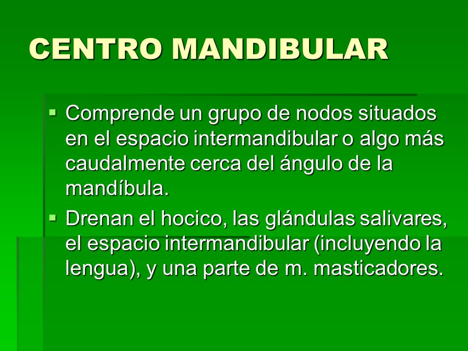 CENTRO MANDIBULAR Comprende un grupo de nodos situados en el espacio intermandibular o algo más caudalmente cerca del ángulo de la mandíbula.