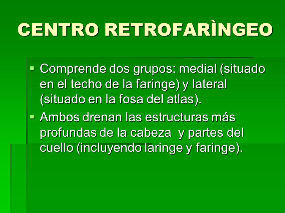 CENTRO RETROFARÌNGEOComprende dos grupos: medial (situado en el techo de la faringe) y lateral (situado en la fosa del atlas).