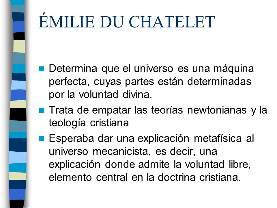 ÉMILIE DU CHATELET Determina que el universo es una máquina perfecta, cuyas partes están determinadas por la voluntad divina.
