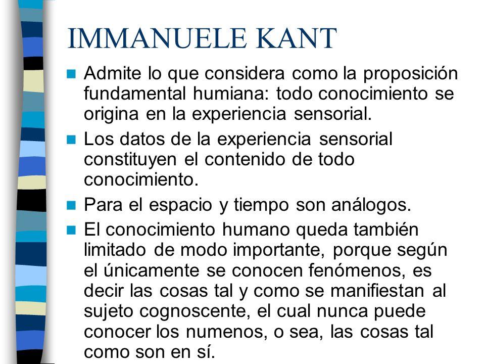 IMMANUELE KANT Admite lo que considera como la proposición fundamental humiana: todo conocimiento se origina en la experiencia sensorial.