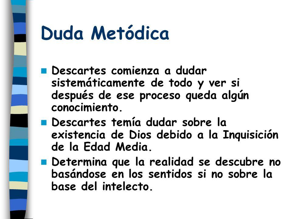 Duda Metódica Descartes comienza a dudar sistemáticamente de todo y ver si después de ese proceso queda algún conocimiento.