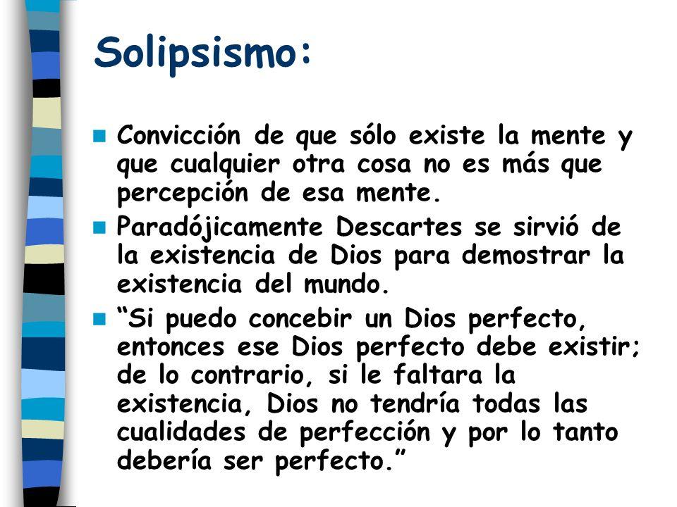 Solipsismo: Convicción de que sólo existe la mente y que cualquier otra cosa no es más que percepción de esa mente.
