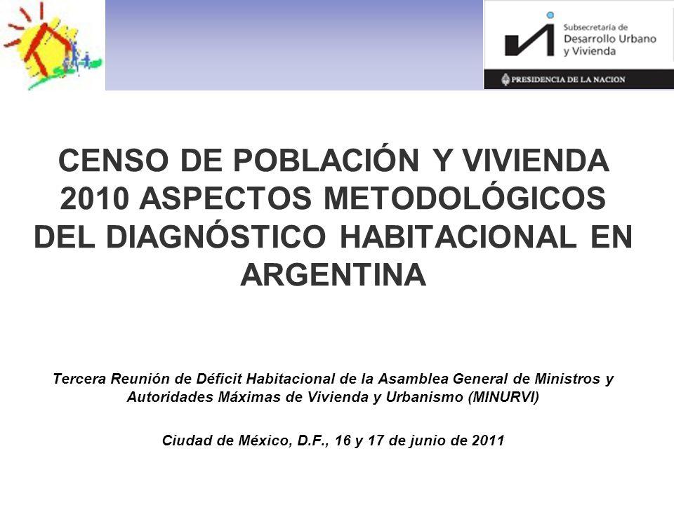 CENSO DE POBLACIÓN Y VIVIENDA 2010 ASPECTOS METODOLÓGICOS DEL DIAGNÓSTICO HABITACIONAL EN ARGENTINA Tercera Reunión de Déficit Habitacional de la Asamblea General de Ministros y Autoridades Máximas de Vivienda y Urbanismo (MINURVI) Ciudad de México, D.F., 16 y 17 de junio de 2011