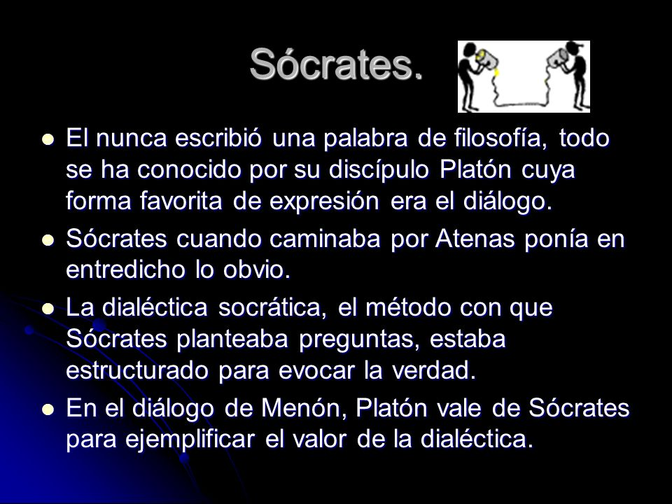 Sócrates. El nunca escribió una palabra de filosofía, todo se ha conocido por su discípulo Platón cuya forma favorita de expresión era el diálogo.