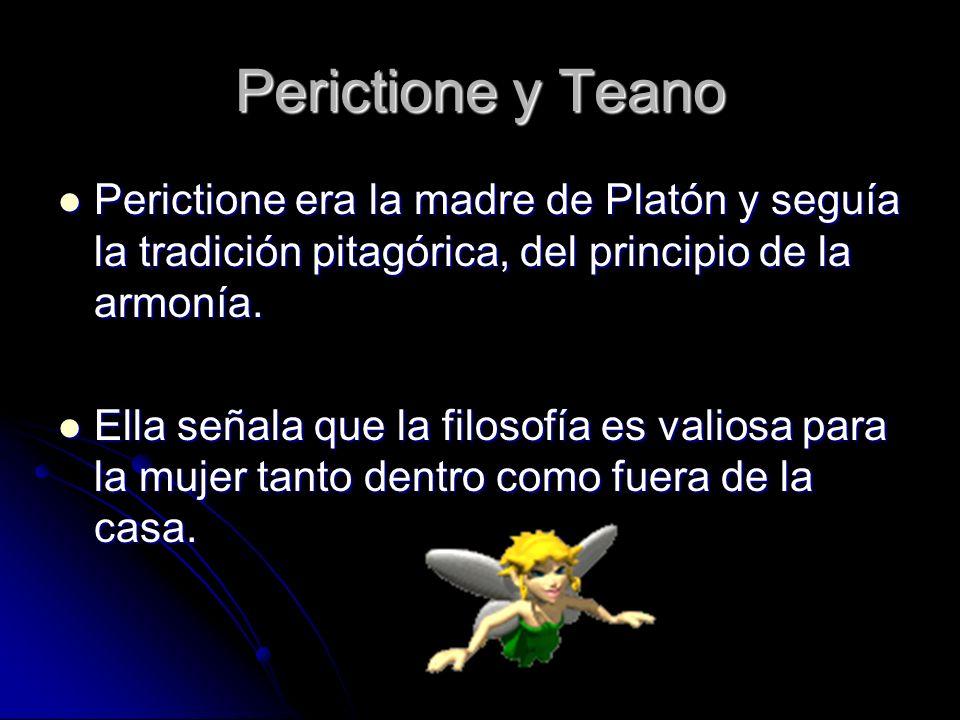 Perictione y Teano Perictione era la madre de Platón y seguía la tradición pitagórica, del principio de la armonía.