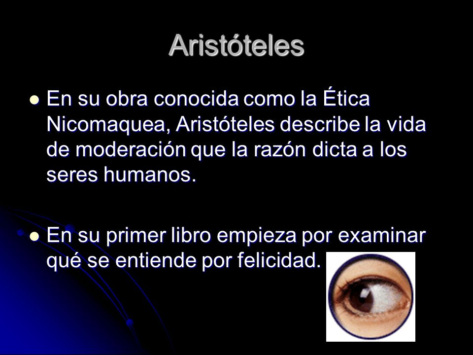 Aristóteles En su obra conocida como la Ética Nicomaquea, Aristóteles describe la vida de moderación que la razón dicta a los seres humanos.