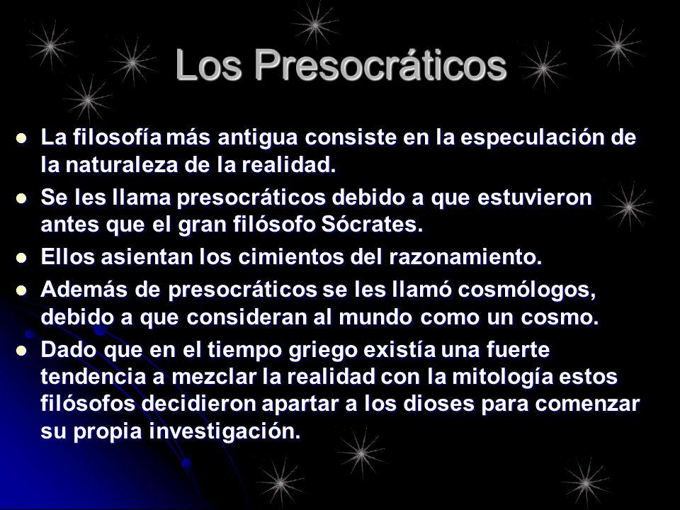 Los Presocráticos La filosofía más antigua consiste en la especulación de la naturaleza de la realidad.
