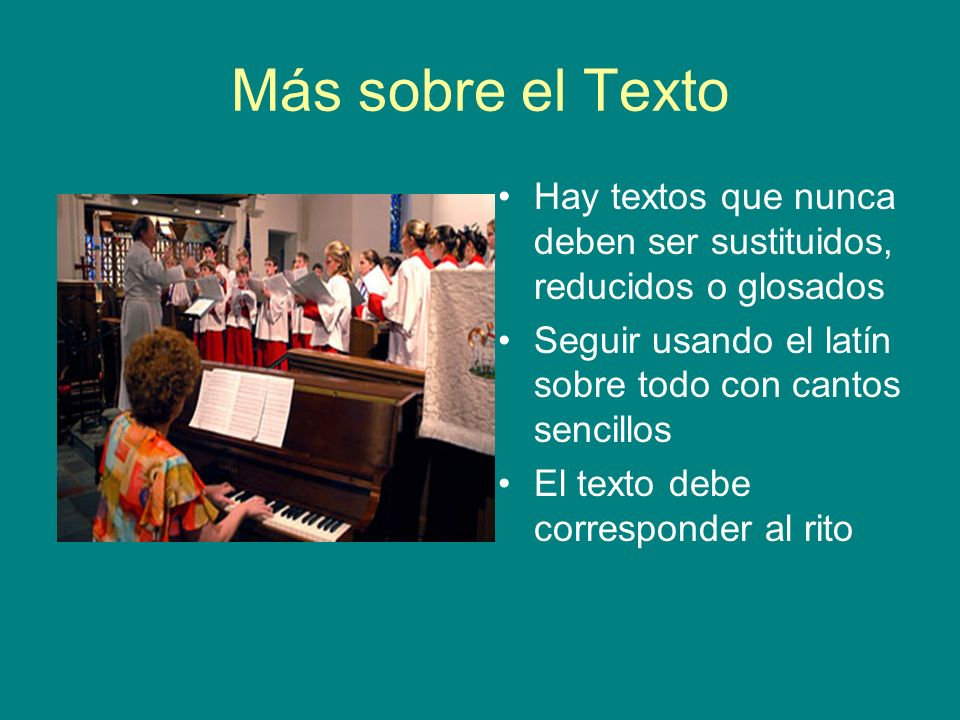 Más sobre el Texto Hay textos que nunca deben ser sustituidos, reducidos o glosados. Seguir usando el latín sobre todo con cantos sencillos.