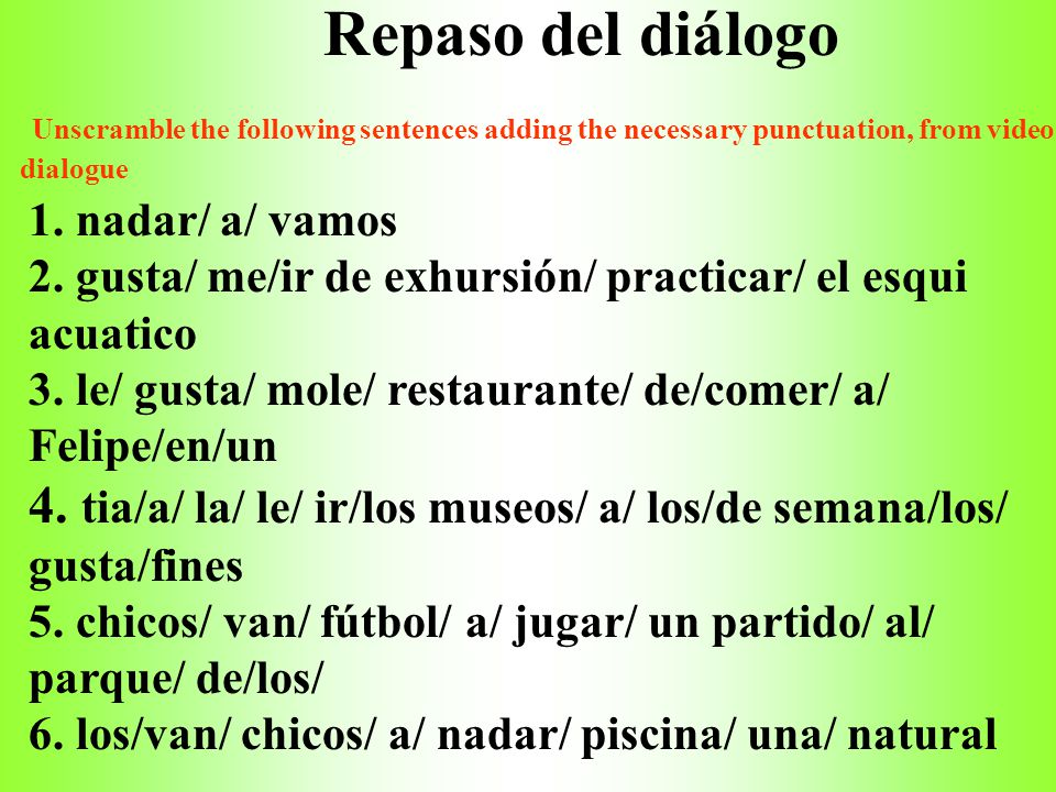 Repaso del diálogo Unscramble the following sentences adding the necessary punctuation, from video dialogue.