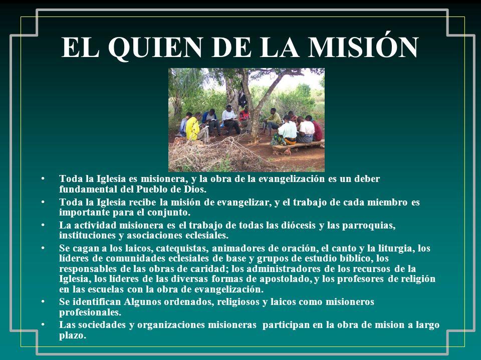 EL QUIEN DE LA MISIÓN Toda la Iglesia es misionera, y la obra de la evangelización es un deber fundamental del Pueblo de Dios.