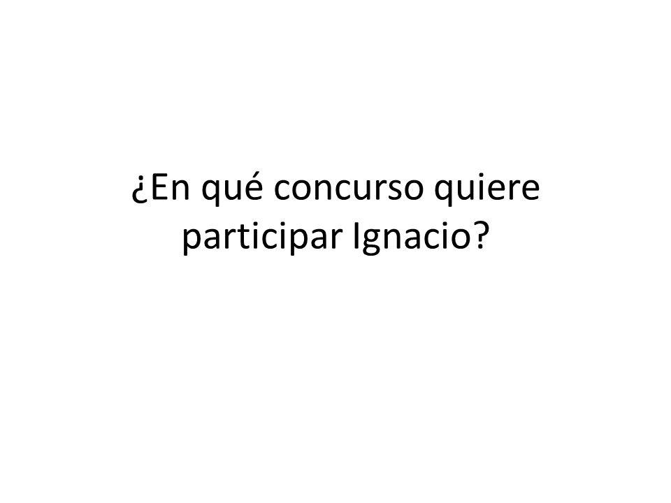 ¿En qué concurso quiere participar Ignacio