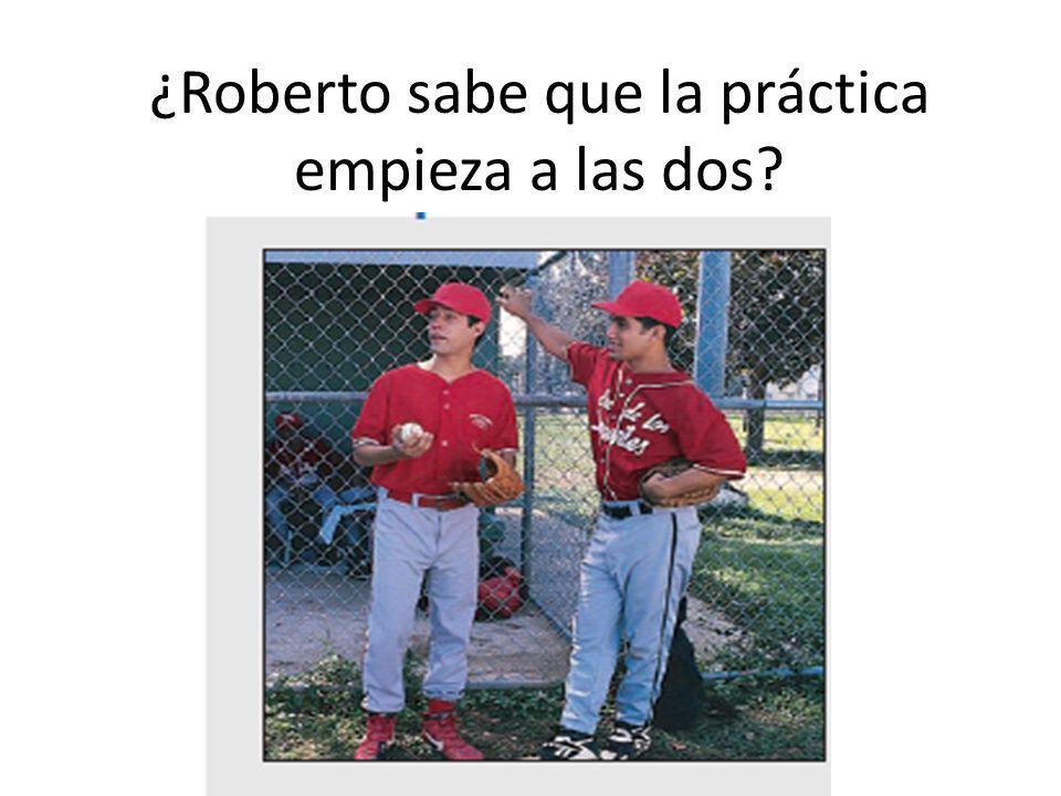 ¿Roberto sabe que la práctica empieza a las dos