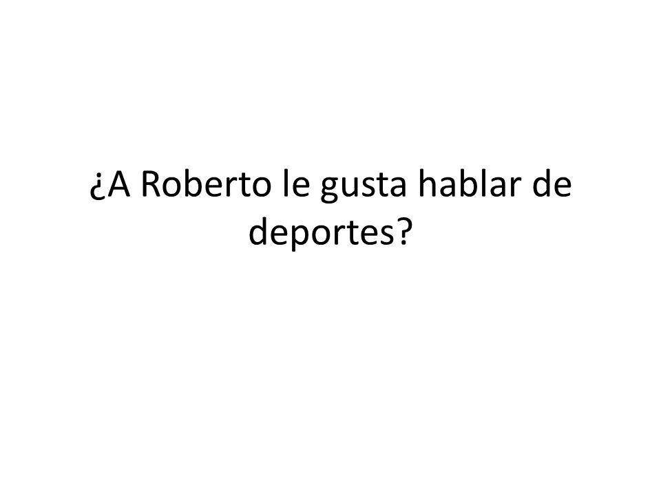 ¿A Roberto le gusta hablar de deportes