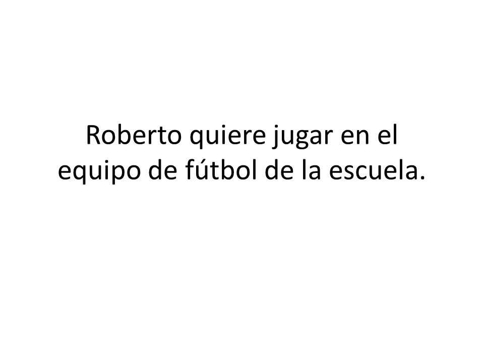 Roberto quiere jugar en el equipo de fútbol de la escuela.