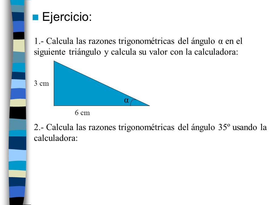 Ejercicio: 1.- Calcula las razones trigonométricas del ángulo α en el siguiente triángulo y calcula su valor con la calculadora: