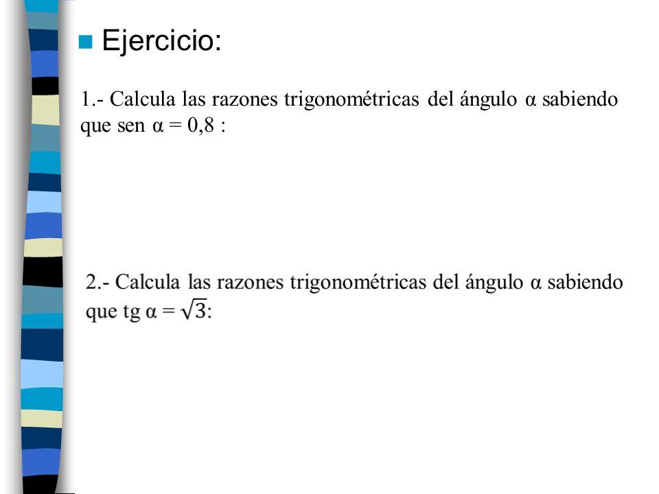 Ejercicio: 1.- Calcula las razones trigonométricas del ángulo α sabiendo que sen α = 0,8 :