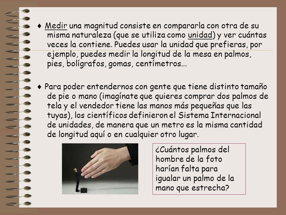  Medir una magnitud consiste en compararla con otra de su misma naturaleza (que se utiliza como unidad) y ver cuántas veces la contiene. Puedes usar la unidad que prefieras, por ejemplo, puedes medir la longitud de la mesa en palmos, pies, bolígrafos, gomas, centímetros...