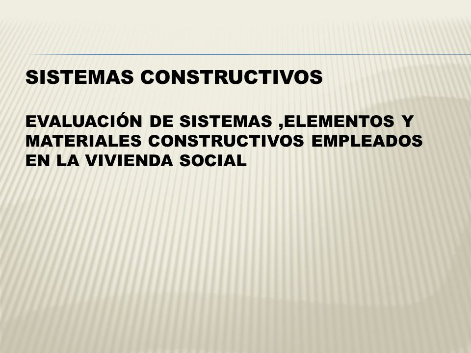 SISTEMAS CONSTRUCTIVOS Evaluación de Sistemas ,Elementos y Materiales Constructivos empleados en la Vivienda Social