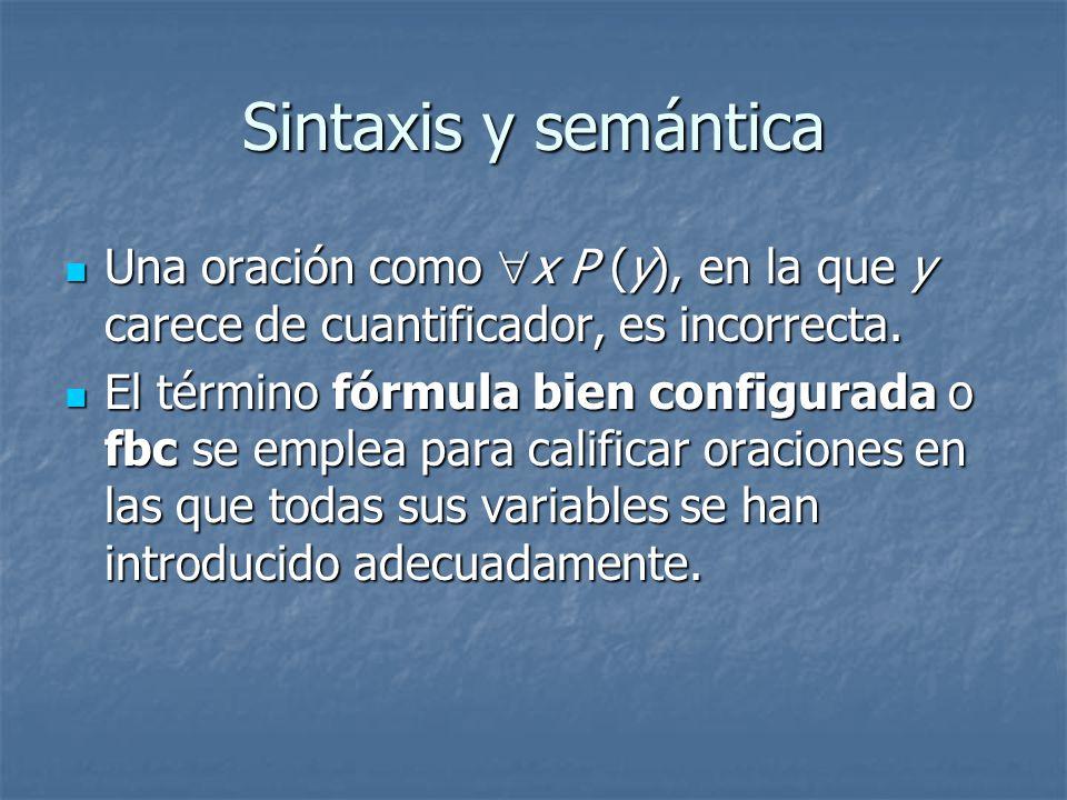 Sintaxis y semántica Una oración como x P (y), en la que y carece de cuantificador, es incorrecta.
