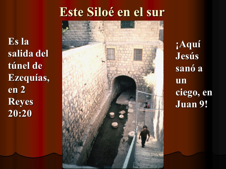 Este Siloé en el sur Es la salida del túnel de Ezequías, en 2 Reyes 20:20.