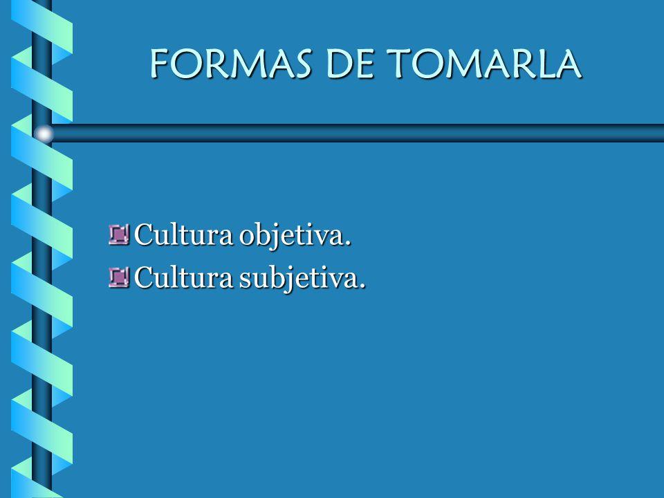 FORMAS DE TOMARLA Cultura objetiva. Cultura subjetiva.