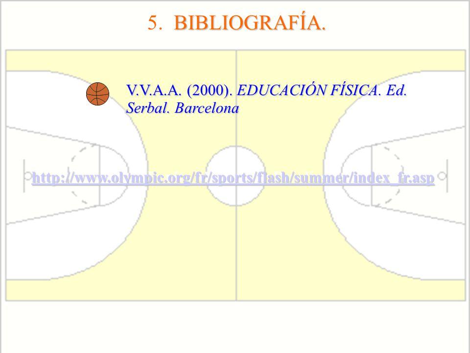 5. BIBLIOGRAFÍA. V.V.A.A. (2000). EDUCACIÓN FÍSICA. Ed. Serbal. Barcelona. http://www.olympic.org/fr/sports/flash/summer/index_fr.asp.