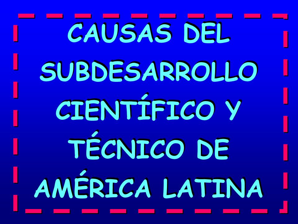 CAUSAS DEL SUBDESARROLLO CIENTÍFICO Y TÉCNICO DE AMÉRICA LATINA