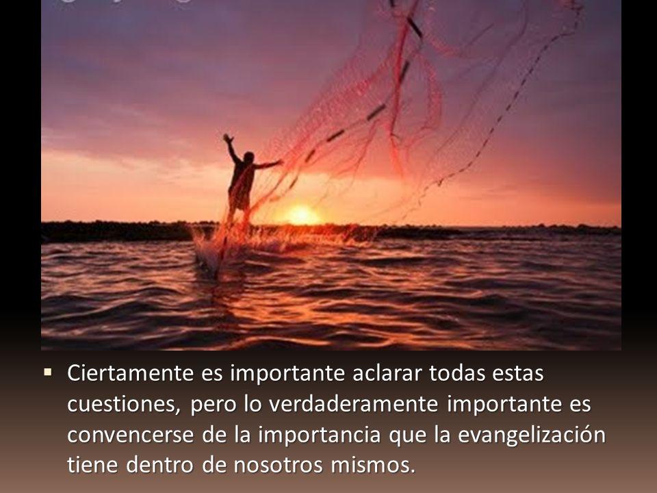 Ciertamente es importante aclarar todas estas cuestiones, pero lo verdaderamente importante es convencerse de la importancia que la evangelización tiene dentro de nosotros mismos.